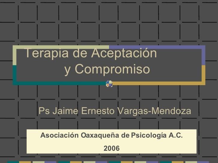 Terapia de Aceptación  y Compromiso Ps Jaime Ernesto Vargas-Mendoza Asociación Oaxaqueña de Psicología A.C. 2006