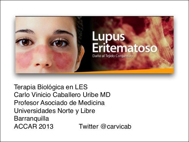 Terapia Biológica en LESCarlo Vinicio Caballero Uribe MDProfesor Asociado de Medicina Universidades Norte y Libre Barranqu...