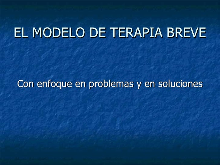 EL MODELO DE TERAPIA BREVE <ul><li>Con enfoque en problemas y en soluciones </li></ul>
