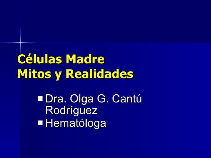 Células Madre Mitos y Realidades <ul><li>Dra. Olga G. Cantú Rodríguez </li></ul><ul><li>Hematóloga </li></ul>