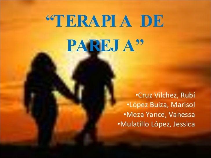 """"""" TERAPIA DE PAREJA"""" <ul><li>Cruz Vilchez, Rubí </li></ul><ul><li>López Buiza, Marisol </li></ul><ul><li>Meza Yance, Vanes..."""