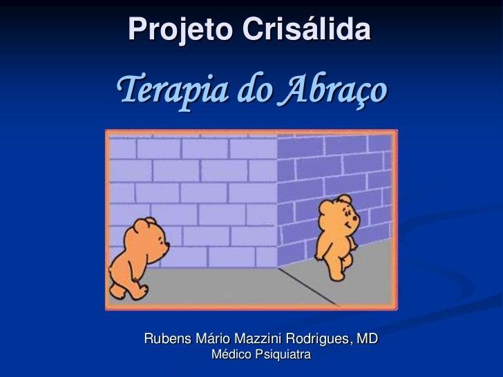 Projeto CrisálidaTerapia do Abraço Rubens Mário Mazzini Rodrigues, MD          Médico Psiquiatra