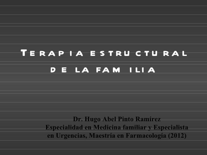 Te ra p i a e s tru c tu ra l    d e la fa m i li a             Dr. Hugo Abel Pinto Ramírez    Especialidad en Medicina fa...