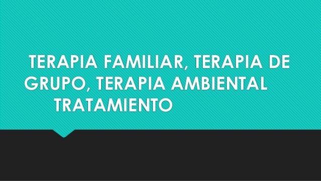 TERAPIA FAMILIAR, TERAPIA DE GRUPO, TERAPIA AMBIENTAL TRATAMIENTO