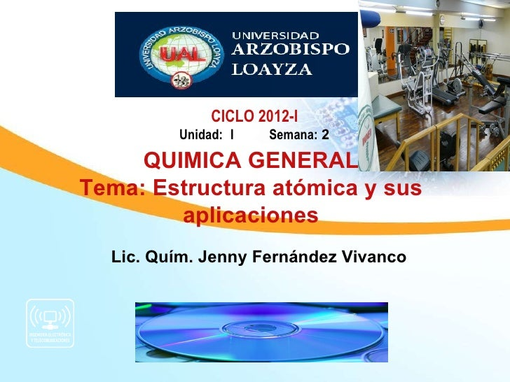 CICLO 2012-I         Unidad: I    Semana: 2     QUIMICA GENERALTema: Estructura atómica y sus        aplicaciones  Lic. Qu...