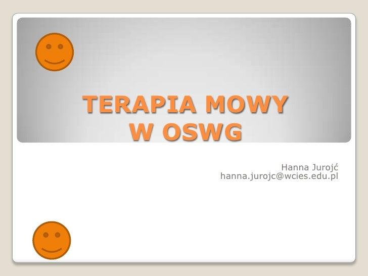 TERAPIA MOWY W OSWG<br />Hanna Jurojć<br />hanna.jurojc@wcies.edu.pl<br />