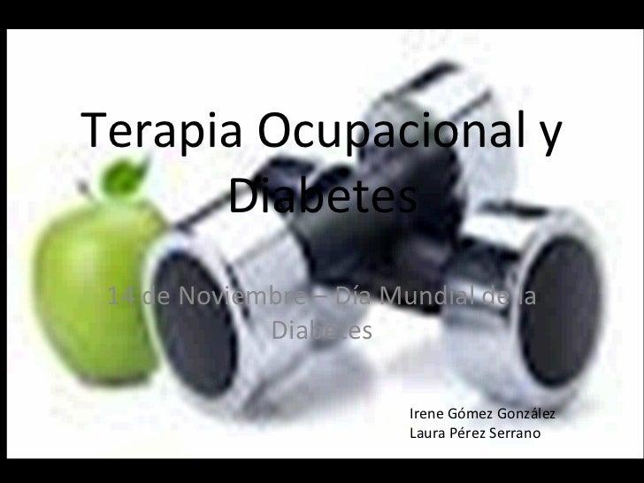 Terapia Ocupacional y Diabetes 14 de Noviembre – Día Mundial de la Diabetes Irene Gómez González Laura Pérez Serrano