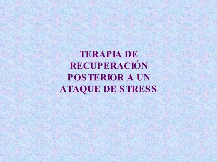 TERAPIA DE RECUPERACIÓN POSTERIOR A UN ATAQUE DE STRESS