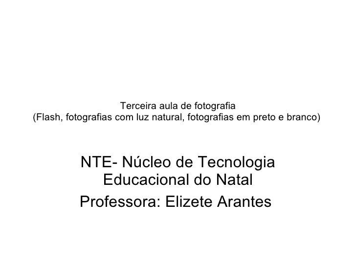 Terceira aula de fotografia (Flash, fotografias com luz natural, fotografias em preto e branco)  NTE- Núcleo de Tecnologia...