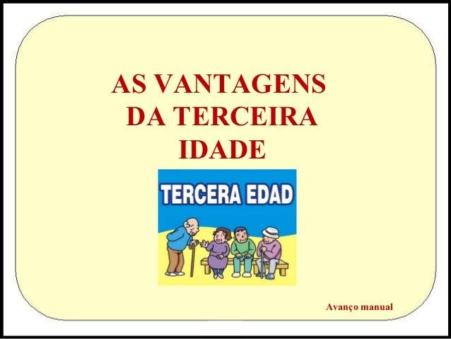 AS VANTAGENS DA TERCEIRA IDADE  Avanço manual
