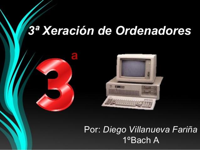 3ª Xeración de Ordenadores Por: Diego Villanueva Fariña 1ºBach A ª