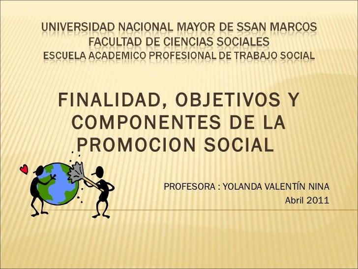 FINALIDAD, OBJETIVOS Y COMPONENTES DE LA PROMOCION SOCIAL  PROFESORA : YOLANDA VALENTÍN NINA Abril 2011