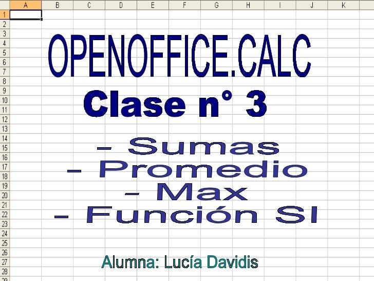 OPENOFFICE.CALC Clase n° 3 - Sumas - Promedio - Max - Función SI Alumna: Lucía Davidis