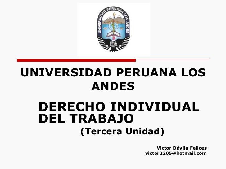 UNIVERSIDAD PERUANA LOS ANDES DERECHO INDIVIDUAL DEL TRABAJO (Tercera Unidad) Víctor Dávila Felices [email_address]