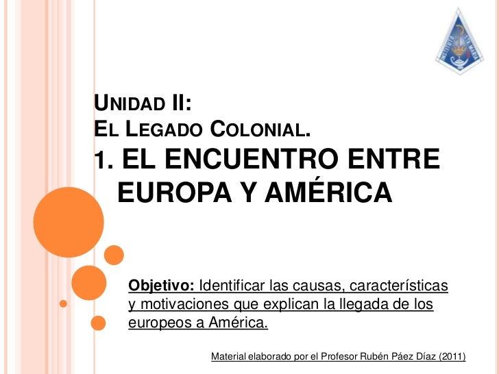 Unidad II: El Legado Colonial.1. EL ENCUENTRO ENTRE    EUROPA Y AMÉRICA<br />Objetivo: Identificar las causas, característ...