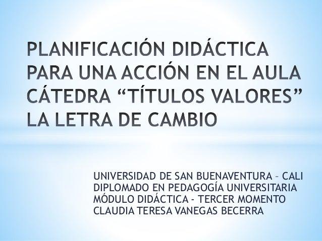 UNIVERSIDAD DE SAN BUENAVENTURA – CALI DIPLOMADO EN PEDAGOGÍA UNIVERSITARIA MÓDULO DIDÁCTICA - TERCER MOMENTO CLAUDIA TERE...