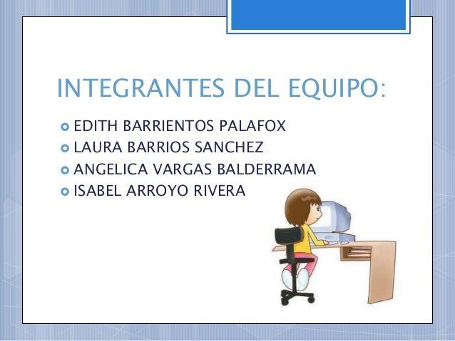 INTEGRANTES DEL EQUIPO: EDITH BARRIENTOS PALAFOX LAURA BARRIOS SANCHEZ ANGELICA VARGAS BALDERRAMA ISABEL ARROYO RIVERA