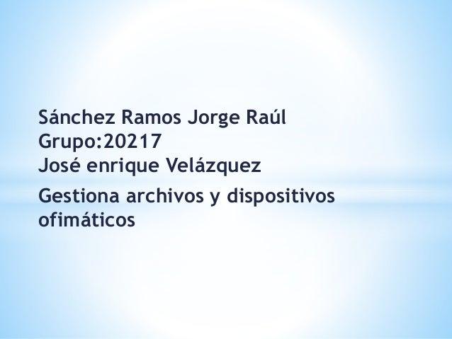 Sánchez Ramos Jorge Raúl Grupo:20217 José enrique Velázquez Gestiona archivos y dispositivos ofimáticos