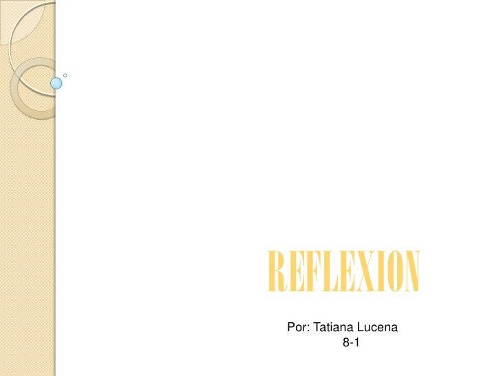 REFLEXION Por: Tatiana Lucena           8-1