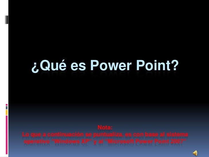 ¿Qué es Power Point?                              Nota: Lo que a continuación se puntualiza, es con base al sistema operat...