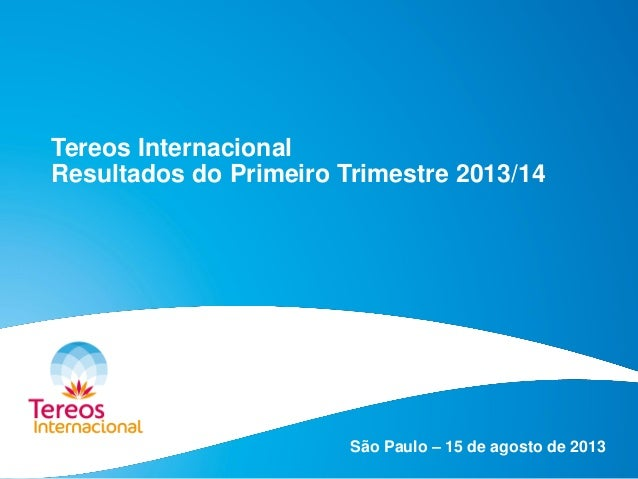 Tereos Internacional Resultados do Primeiro Trimestre 2013/14 São Paulo – 15 de agosto de 2013