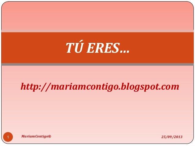 http://mariamcontigo.blogspot.com TÚ ERES… 25/09/20131 MariamContigo®