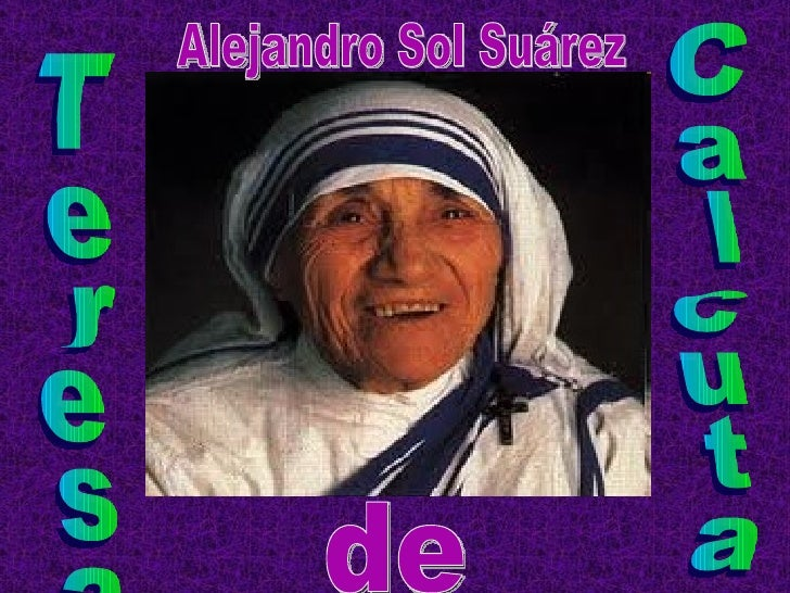 • Nació el 26 de agosto de 1910 en Calcuta  (India). Nacida como Agnes Gonxha Bojaxhiu, fue  una monja católica de origen ...