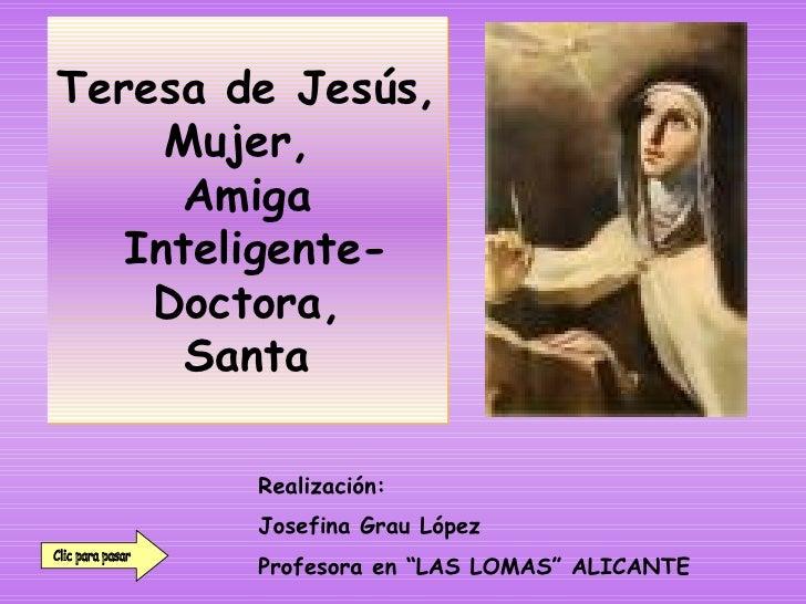Teresa de Jesús, Mujer,  Amiga  Inteligente- Doctora, Santa Clic para pasar Realización:  Josefina Grau López Profesora en...