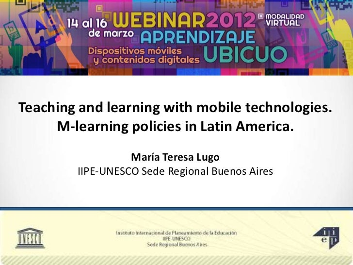 Teaching and learning with mobile technologies.     M-learning policies in Latin America.                  María Teresa Lu...