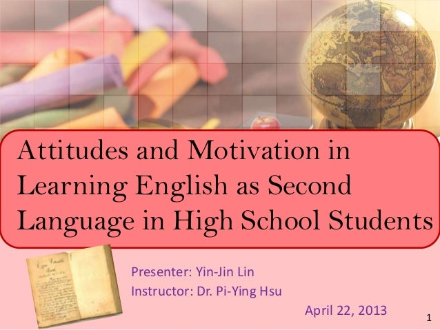 Attitudes and Motivation inLearning English as SecondLanguage in High School StudentsPresenter: Yin-Jin LinInstructor: Dr....