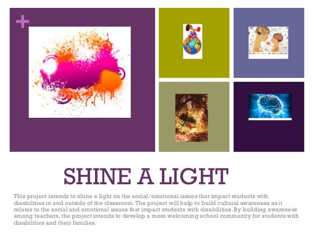 + SHINE A LIGHT This project intends to shine a light on the social/emotional issues that impact students with disabilitie...