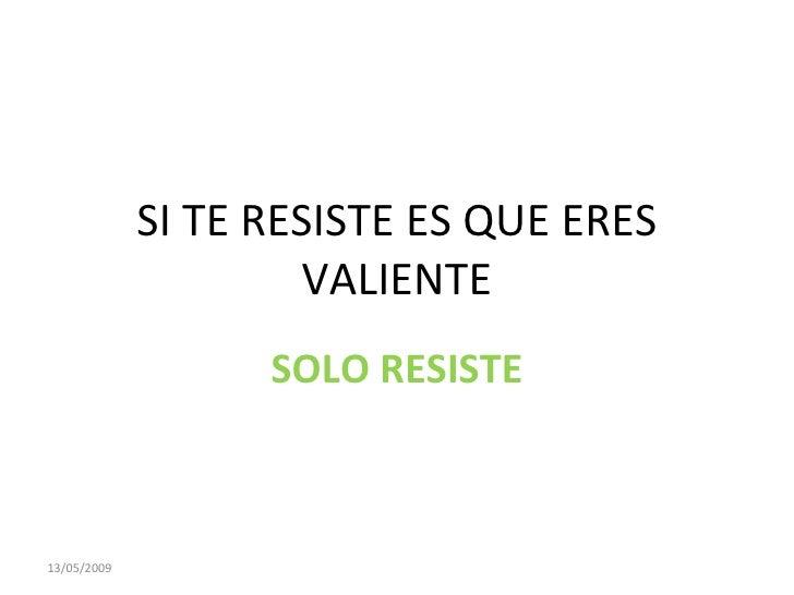 SI TE RESISTE ES QUE ERES VALIENTE SOLO RESISTE 13/05/2009