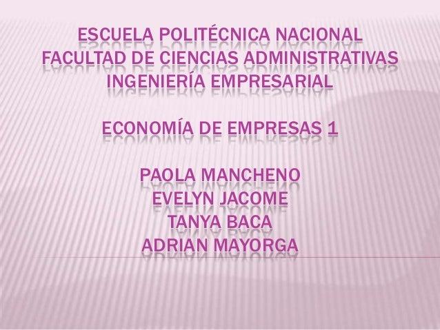ESCUELA POLITÉCNICA NACIONALFACULTAD DE CIENCIAS ADMINISTRATIVASINGENIERÍA EMPRESARIALECONOMÍA DE EMPRESAS 1PAOLA MANCHENO...