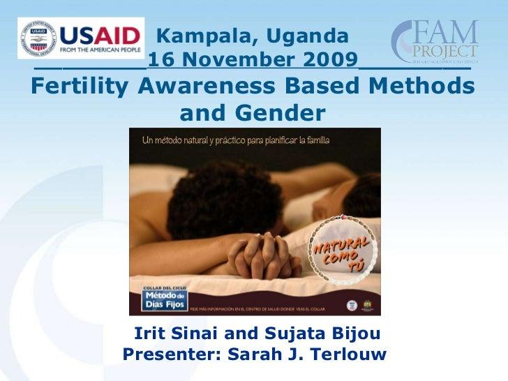 Kampala, Uganda ________ 16 November 2009________ Fertility Awareness Based Methods and Gender Irit Sinai and Sujata Bijou...
