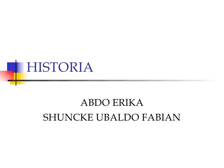 HISTORIA  ABDO ERIKA SHUNCKE UBALDO FABIAN