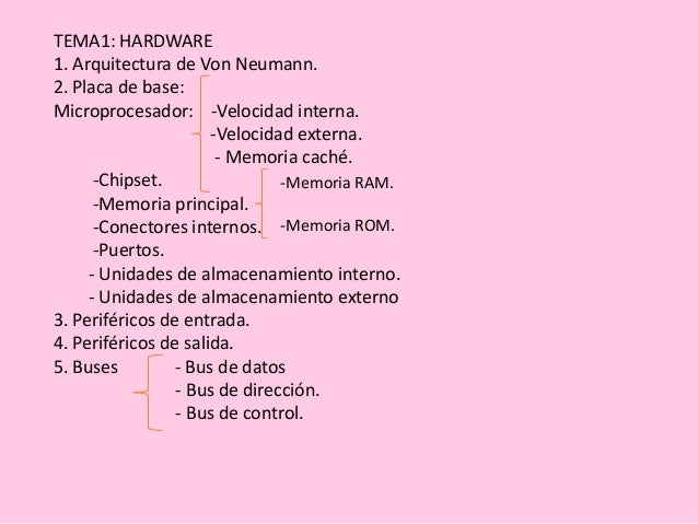 TEMA1: HARDWARE 1. Arquitectura de Von Neumann. 2. Placa de base: Microprocesador: -Velocidad interna. -Velocidad externa....