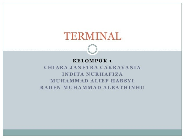 TERMINAL KELOMPOK 1 CHIARA JANETRA CAKRAVANIA INDITA NURHAFIZA MUHAMMAD ALIEF HABSYI RADEN MUHAMMAD ALBATHINHU