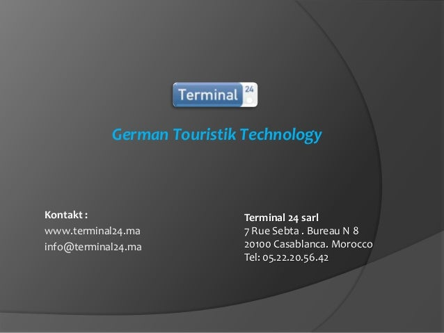 German Touristik Technology  Kontakt : www.terminal24.ma info@terminal24.ma  Terminal 24 sarl 7 Rue Sebta . Bureau N 8 201...