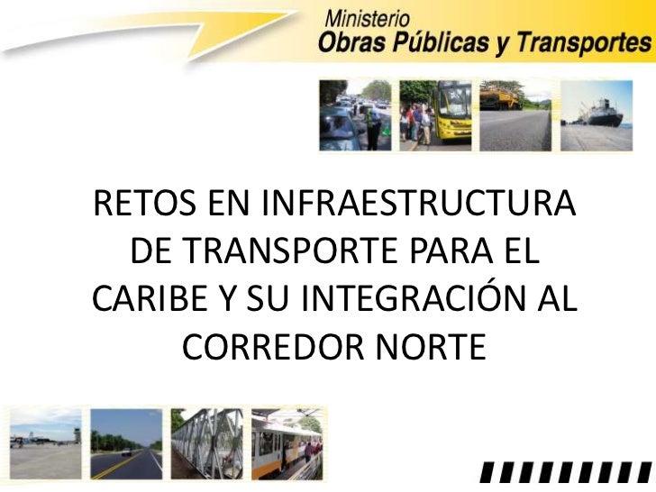 RETOS EN INFRAESTRUCTURA  DE TRANSPORTE PARA ELCARIBE Y SU INTEGRACIÓN AL     CORREDOR NORTE