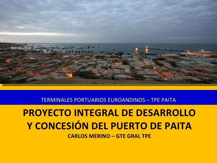 PROYECTO INTEGRAL DE DESARROLLO Y CONCESIÓN DEL PUERTO DE PAITA CARLOS MERINO – GTE GRAL TPE <ul><li>TERMINALES PORTUARIOS...