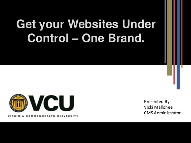 Get your Websites Under Control – One Brand.  Presented By: Vicki Mallonee CMS Administrator