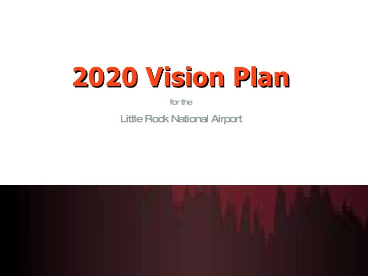 <ul><li>2020 Vision Plan </li></ul><ul><li>for the </li></ul><ul><li>Little Rock National Airport </li></ul>