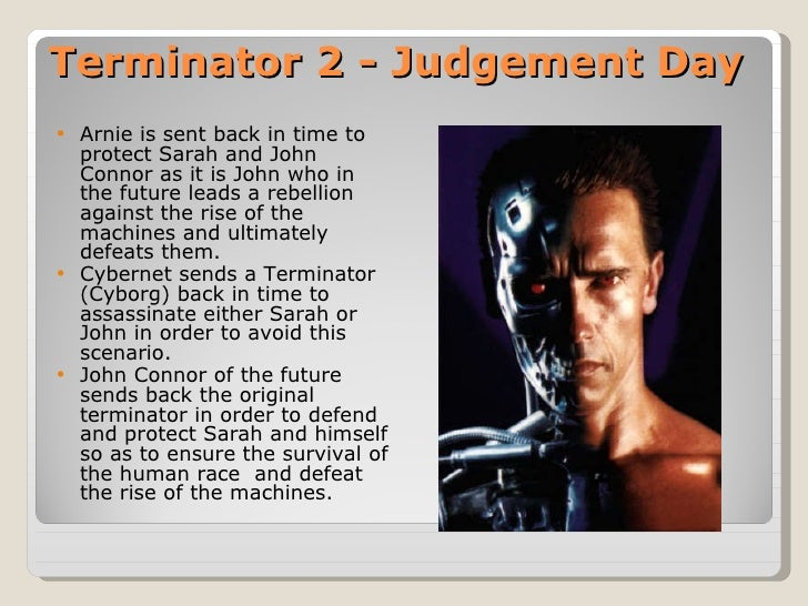 Terminator 2 - Judgement Day <ul><li>Arnie is sent back in time to protect Sarah and John Connor as it is John who in the ...