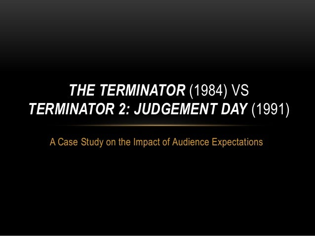 THE TERMINATOR (1984) VS TERMINATOR 2: JUDGEMENT DAY (1991) A Case Study on the Impact of Audience Expectations