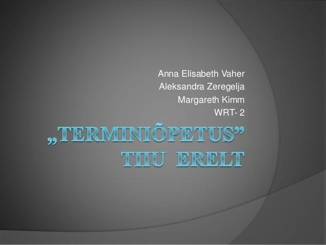 """TERMINIÕPETUS""tiiu  erelt<br />Anna Elisabeth Vaher<br />Aleksandra Zeregelja<br />Margareth Kimm<br />WRT- 2<br />"