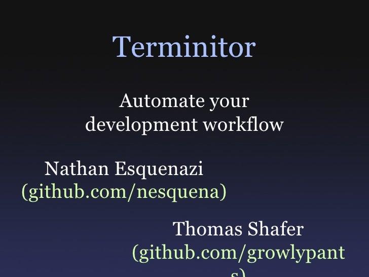 Terminitor Nathan Esquenazi (github.com/nesquena) Thomas Shafer (github.com/growlypants) Automate your development workflow