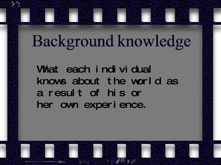 What each individual knows about the world as a result of his or her own experience.