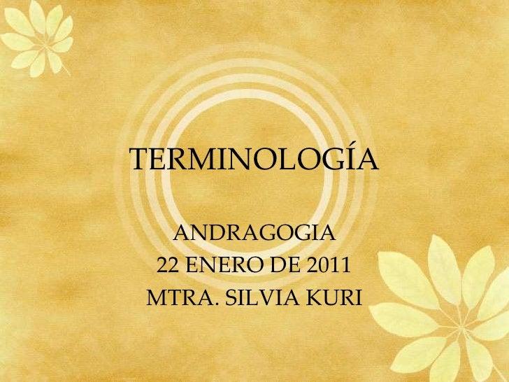 TERMINOLOGÍA<br />ANDRAGOGIA<br />22 ENERO DE 2011<br />MTRA. SILVIA KURI<br />
