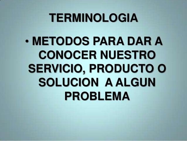 TERMINOLOGIA• METODOS PARA DAR A   CONOCER NUESTRO SERVICIO, PRODUCTO O   SOLUCION A ALGUN      PROBLEMA
