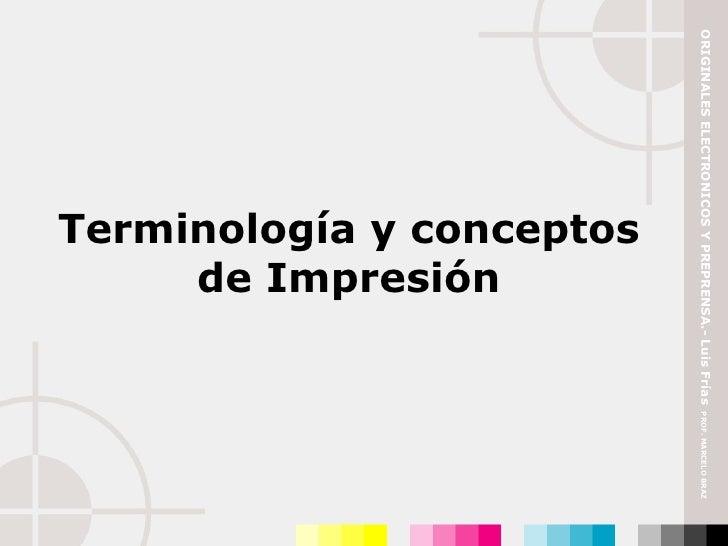 Terminología y conceptos de Impresión ORIGINALES ELECTRONICOS Y PREPRENSA.- Luis Frías  PROF. MARCELO BRAZ